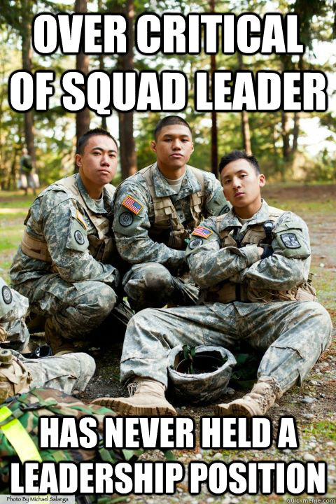 over critical of squad leader has never held a leadership position - over critical of squad leader has never held a leadership position  Hooah ROTC Cadet