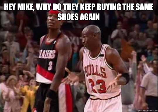 Hey Mike, Why do they keep buying the same shoes again