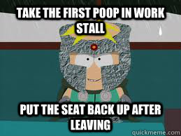 Take the first poop in work stall put the seat back up after leaving  ProfChaos
