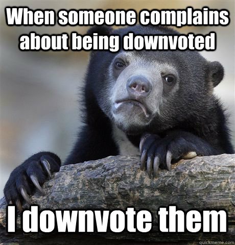 When someone complains about being downvoted I downvote them - When someone complains about being downvoted I downvote them  Confession Bear