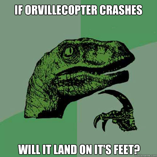 If Orvillecopter crashes Will it land on it's feet? - If Orvillecopter crashes Will it land on it's feet?  Philosoraptor