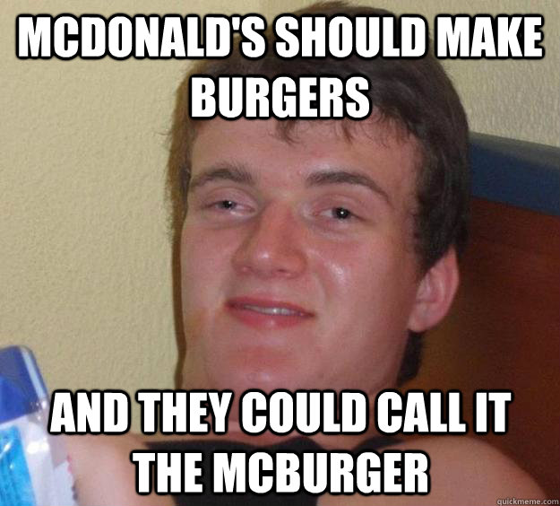 McDonald's should make burgers and they could call it the McBurger - McDonald's should make burgers and they could call it the McBurger  10 Guy