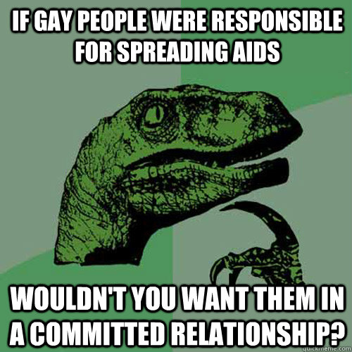If gay people were responsible for spreading AIDS wouldn't you want them in a committed relationship? - If gay people were responsible for spreading AIDS wouldn't you want them in a committed relationship?  Philosoraptor