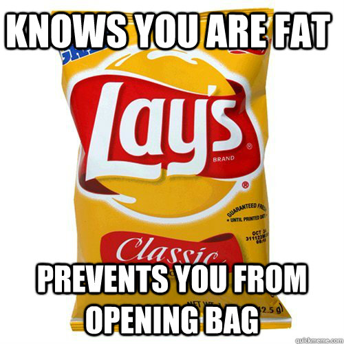 Knows you are fat Prevents you from opening bag