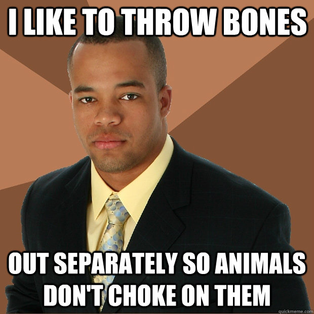 I Like To Throw Bones Out Separately So Animals Dont Choke On Them