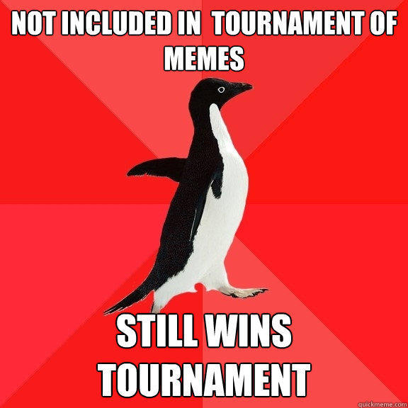 Not included in  tournament of memes still wins tournament  - Not included in  tournament of memes still wins tournament   Socially Awesome Penguin