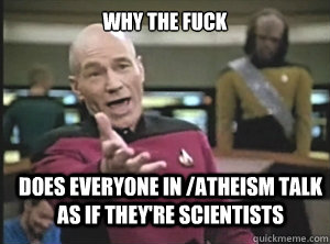 why the fuck does everyone in /atheism talk as if they're scientists - why the fuck does everyone in /atheism talk as if they're scientists  Annoyed Picard