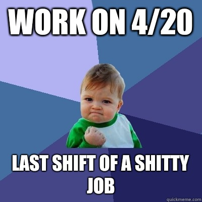 Work on 4/20 Last shift of a shitty job - Work on 4/20 Last shift of a shitty job  Success Kid