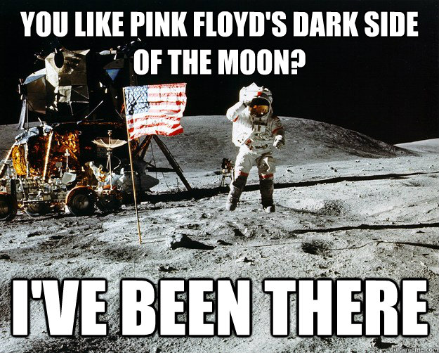 You Like Pink Floyd's Dark Side Of the Moon? I've Been There - You Like Pink Floyd's Dark Side Of the Moon? I've Been There  Unimpressed Astronaut