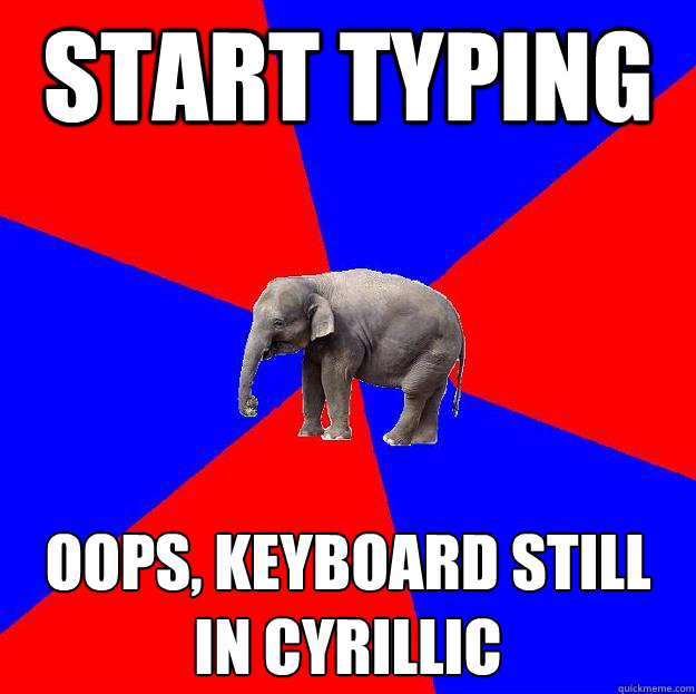 START TYPING OOPS, KEYBOARD STILL IN CYRILLIC  Foreign language elephant