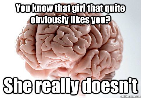 You know that girl that quite obviously likes you? She really doesn't - You know that girl that quite obviously likes you? She really doesn't  Scumbag Brain