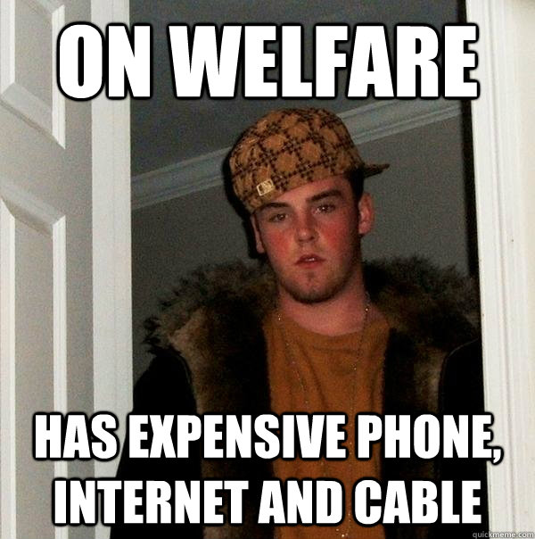On welfare Has expensive phone, internet and cable  - On welfare Has expensive phone, internet and cable   Scumbag Steve