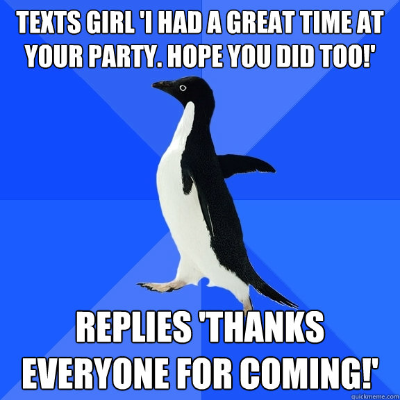 Texts Girl 'I had a great time at your party. Hope you did too!' Replies 'Thanks everyone for coming!' - Texts Girl 'I had a great time at your party. Hope you did too!' Replies 'Thanks everyone for coming!'  Socially Awkward Penguin