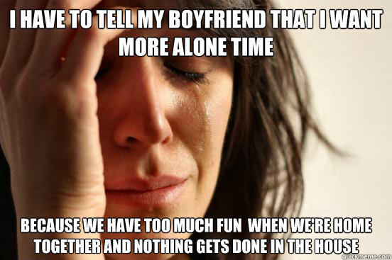 I have to tell my Boyfriend that I want more alone time because we have too much fun  when we're home together and nothing gets done in the house - I have to tell my Boyfriend that I want more alone time because we have too much fun  when we're home together and nothing gets done in the house  First World Problems