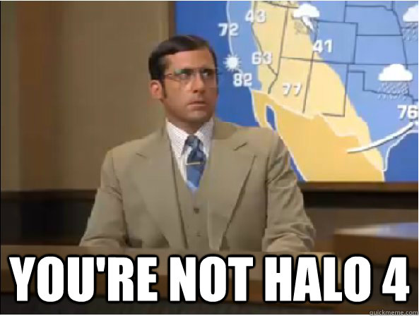 you're not Halo 4 -  you're not Halo 4  Brick Tamland - Youre Not Ron