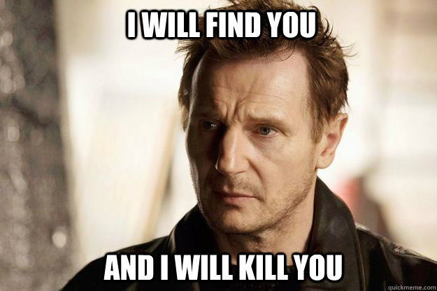 I will find you and I will kill you - I will find you and I will kill you  Liam neeson