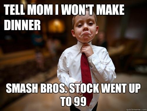 Tell mom I won't make dinner Smash Bros. stock went up to 99  Financial Advisor Kid