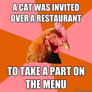 a cat was invited over a restaurant to take a part on the menu  Anti-Joke Chicken