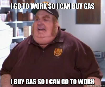 i go to work so i can buy gas I buy gas so i can go to work - i go to work so i can buy gas I buy gas so i can go to work  Fat Bastard