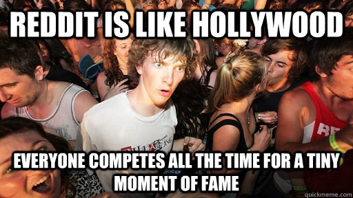 Reddit is like hollywood Everyone competes all the time for a tiny moment of fame - Reddit is like hollywood Everyone competes all the time for a tiny moment of fame  Sudden Clarity Clarence