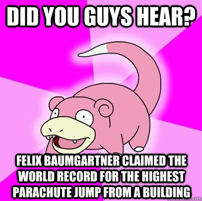 Did you guys hear? Felix Baumgartner claimed the world record for the highest parachute jump from a building - Did you guys hear? Felix Baumgartner claimed the world record for the highest parachute jump from a building  Slowpoke
