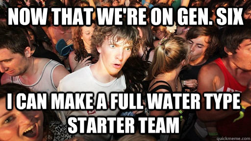 Now that we're on Gen. Six I can make a full water type starter team  - Now that we're on Gen. Six I can make a full water type starter team   Sudden Clarity Clarence
