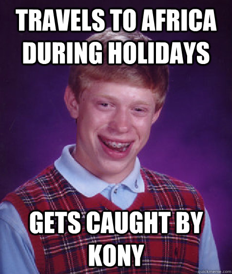 travels to africa during holidays gets caught by kony - travels to africa during holidays gets caught by kony  Bad Luck Brian