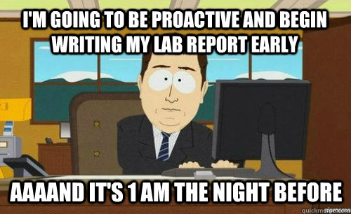 I'm going to be proactive and begin writing my lab report early Aaaand it's 1 AM the night before - I'm going to be proactive and begin writing my lab report early Aaaand it's 1 AM the night before  aaaand its gone