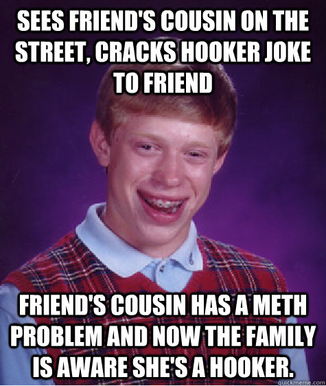 Sees friend's cousin on the street, cracks hooker joke to friend Friend's cousin has a meth problem and now the family is aware she's a hooker. - Sees friend's cousin on the street, cracks hooker joke to friend Friend's cousin has a meth problem and now the family is aware she's a hooker.  Badluckbrian