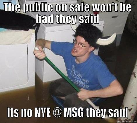 THE PUBLIC ON SALE WON'T BE BAD THEY SAID ITS NO NYE @ MSG THEY SAID They said