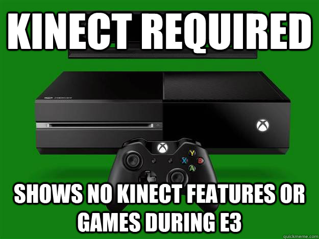 Kinect required shows no kinect features or games during E3 - Kinect required shows no kinect features or games during E3  Scumbag Xbox One