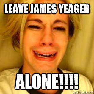 leave james yeager ALONE!!!!  Chris Crocker