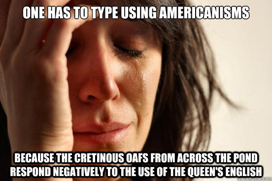 one has to type using americanisms because the cretinous oafs from across the pond respond negatively to the use of the queen's english - one has to type using americanisms because the cretinous oafs from across the pond respond negatively to the use of the queen's english  First World Problems