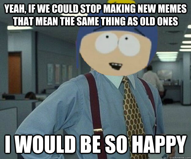 yeah, if we could stop making new memes that mean the same thing as old ones I would be so happy - yeah, if we could stop making new memes that mean the same thing as old ones I would be so happy  Lumbergh so happy