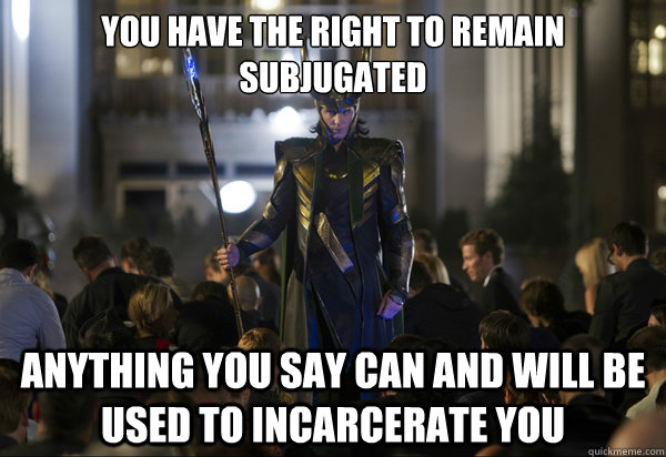 You have the right to remain subjugated Anything you say can and will be used to incarcerate you