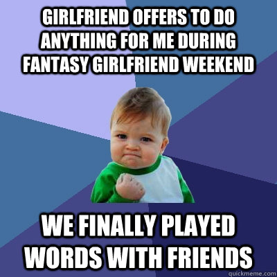 Girlfriend offers to do anything for me during Fantasy Girlfriend Weekend We finally played Words with Friends - Girlfriend offers to do anything for me during Fantasy Girlfriend Weekend We finally played Words with Friends  Success Kid