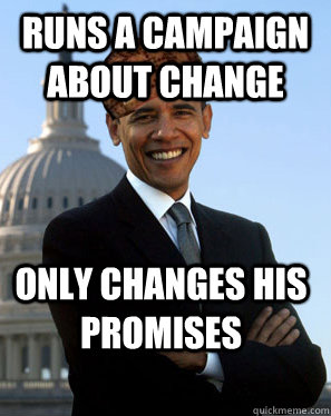 Runs a campaign about change Only changes his promises - Runs a campaign about change Only changes his promises  Scumbag Obama