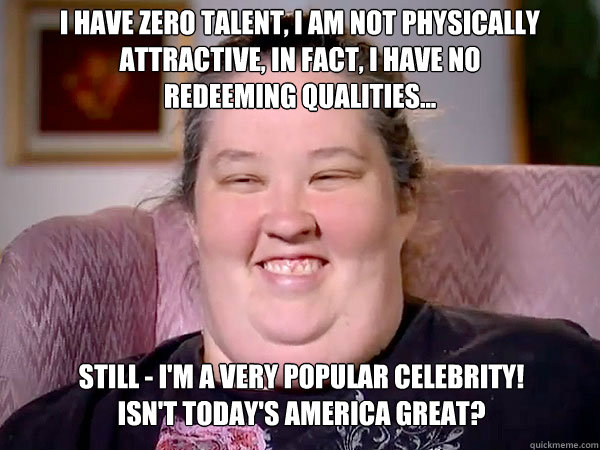 I have zero talent, I am not physically Attractive, in fact, I have no redeeming qualities... still - I'm a very popular celebrity! Isn't today's America GREAT?