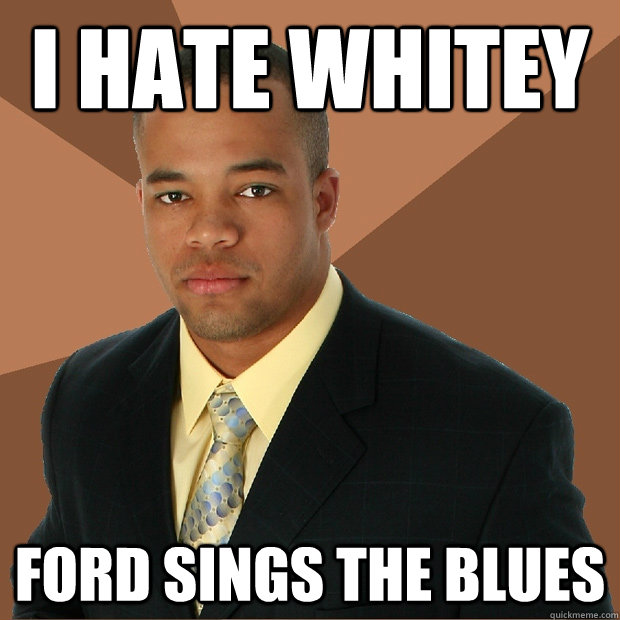 hate whitey ford sings the blues successful black man quickmeme. Cars Review. Best American Auto & Cars Review