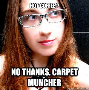 Hot Coffee ? NO THANKS, CARPET MUNCHER  Rebecca Watson