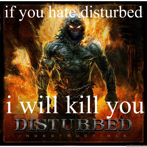 if you hate disturbed  i will kill you