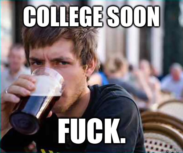 College soon Fuck. - College soon Fuck.  Lazy College Senior