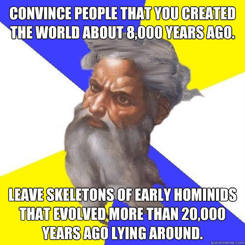 Convince people that you created the world about 8,000 years ago. Leave skeletons of early hominids that evolved more than 20,000 years ago lying around. - Convince people that you created the world about 8,000 years ago. Leave skeletons of early hominids that evolved more than 20,000 years ago lying around.  Advice God