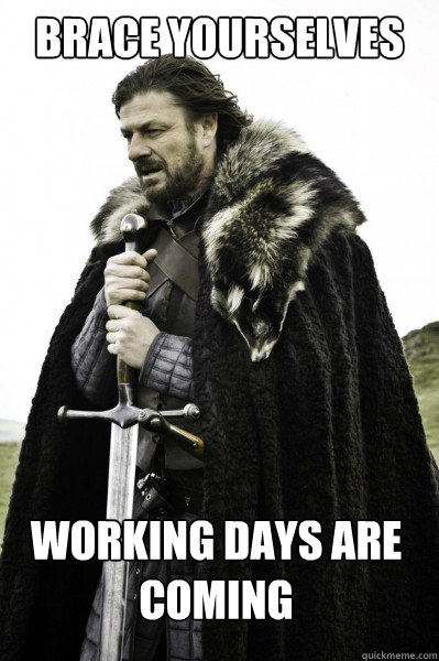 Brace yourselves working days are coming
