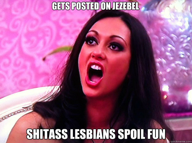 Gets posted on Jezebel Shitass lesbians spoil fun - Gets posted on Jezebel Shitass lesbians spoil fun  Feminist Nazi