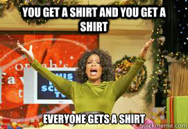 YOU GET a shirt and you get a shirt EVERYONE GETS A Shirt