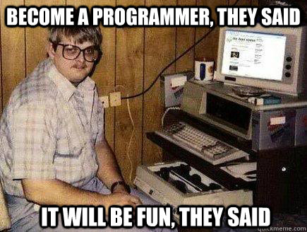 Become a programmer, they said It will be fun, they said