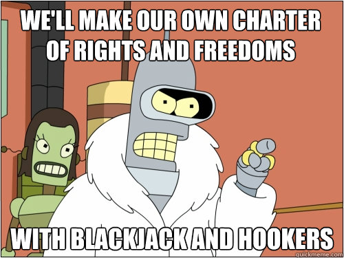We'll make our own charter of rights and freedoms with blackjack and hookers - We'll make our own charter of rights and freedoms with blackjack and hookers  Blackjack Bender