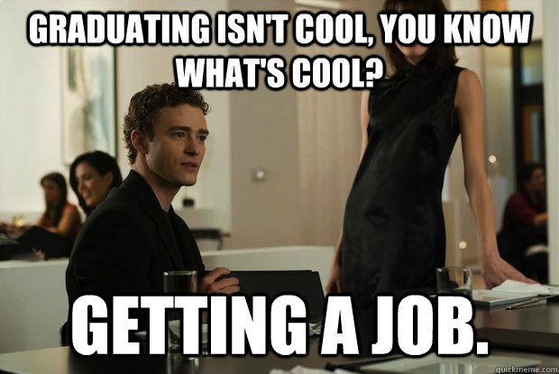 Graduating isn't cool, you know what's cool? Getting a job.