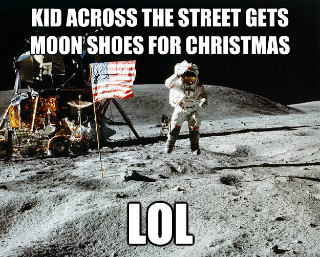 kid across the street gets moon shoes for christmas LOL - kid across the street gets moon shoes for christmas LOL  Unimpressed Astronaut